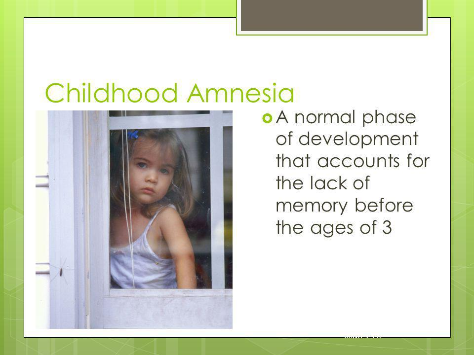 Childhood Amnesia A normal phase of development that accounts for the lack of memory before the ages of 3.