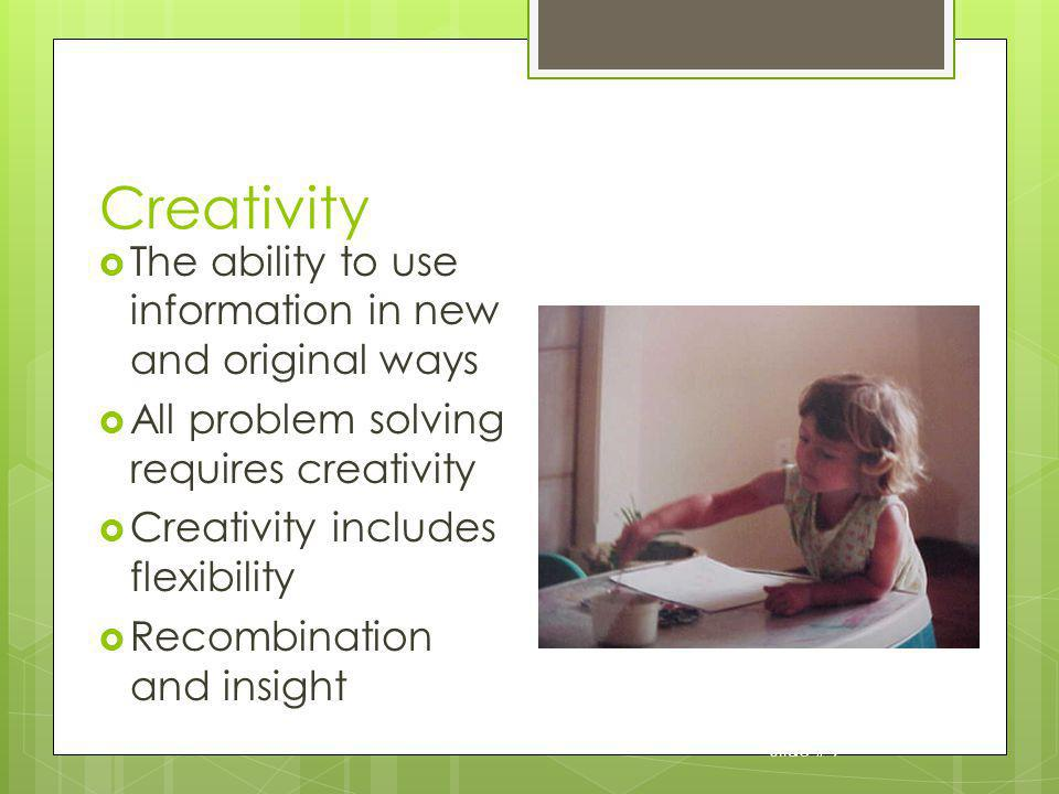 Creativity The ability to use information in new and original ways