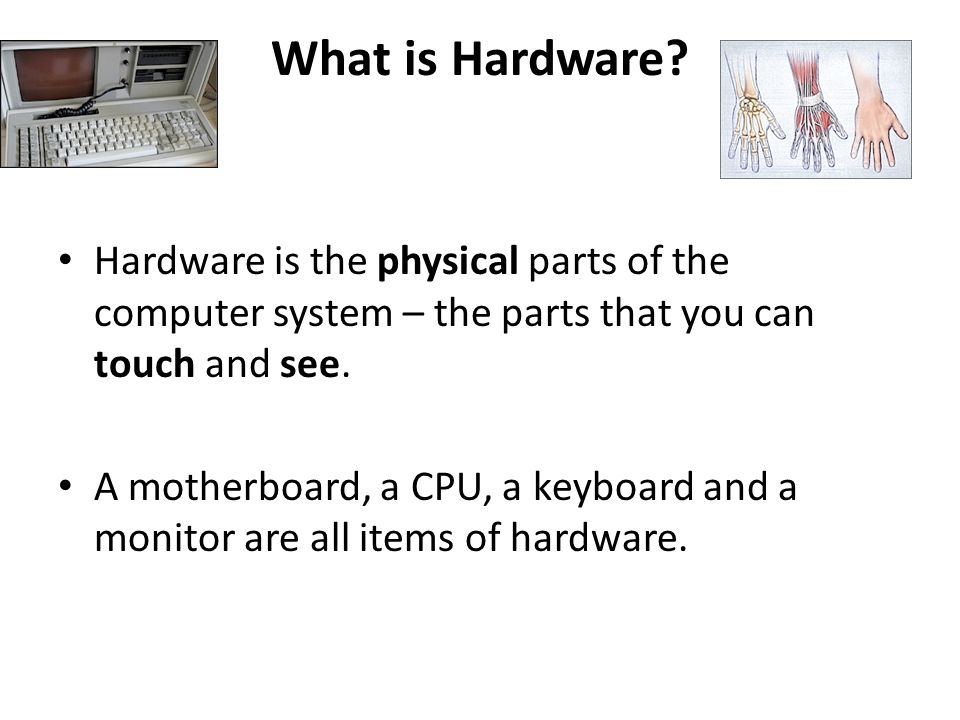 What is Hardware Hardware is the physical parts of the computer system – the parts that you can touch and see.