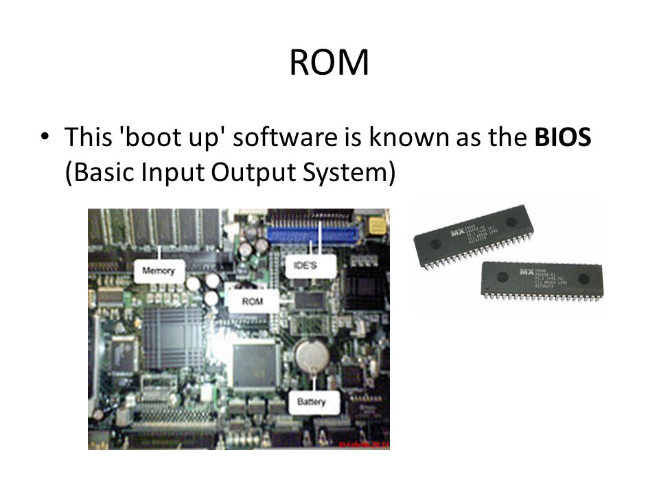 ROM This boot up software is known as the BIOS (Basic Input Output System)