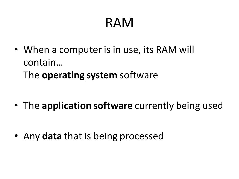 RAM When a computer is in use, its RAM will contain… The operating system software. The application software currently being used.