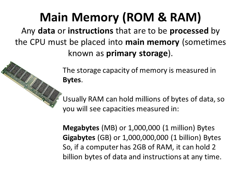 Main Memory (ROM & RAM) Any data or instructions that are to be processed by the CPU must be placed into main memory (sometimes known as primary storage).
