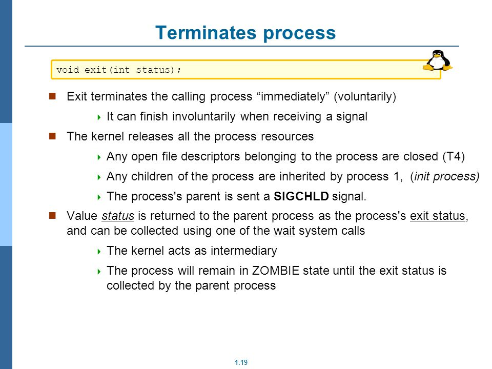 Terminates process void exit(int status); Exit terminates the calling process immediately (voluntarily)