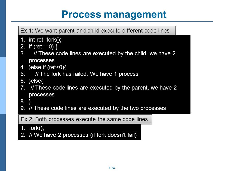 Process management Ex 1: We want parent and child execute different code lines. int ret=fork(); if (ret==0) {