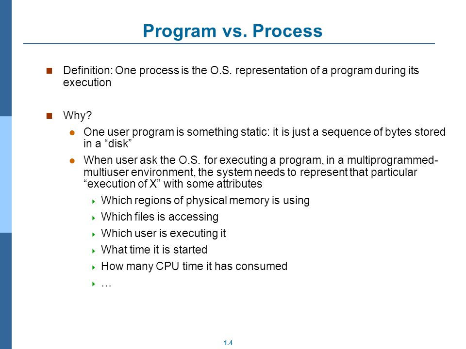 Program vs. Process Definition: One process is the O.S. representation of a program during its execution.
