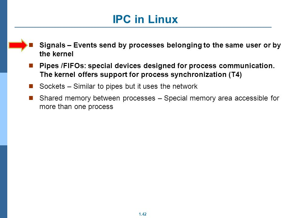 IPC in Linux Signals – Events send by processes belonging to the same user or by the kernel.