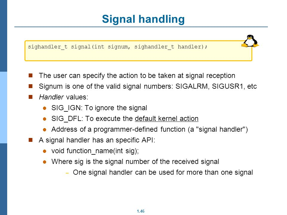 Signal handling sighandler_t signal(int signum, sighandler_t handler); The user can specify the action to be taken at signal reception.