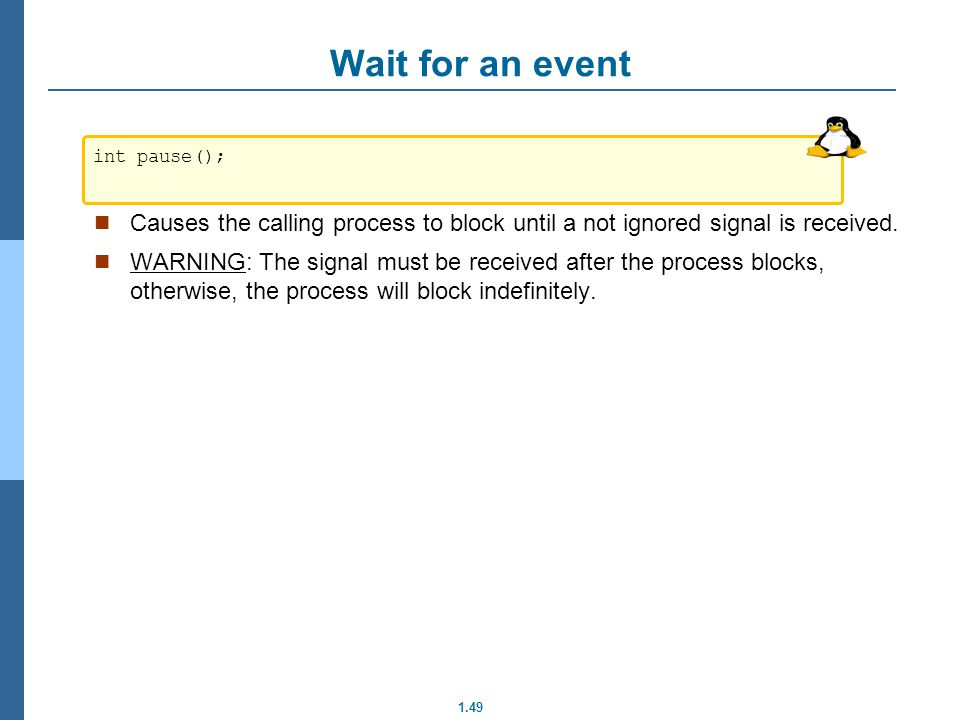 Wait for an event int pause(); Causes the calling process to block until a not ignored signal is received.
