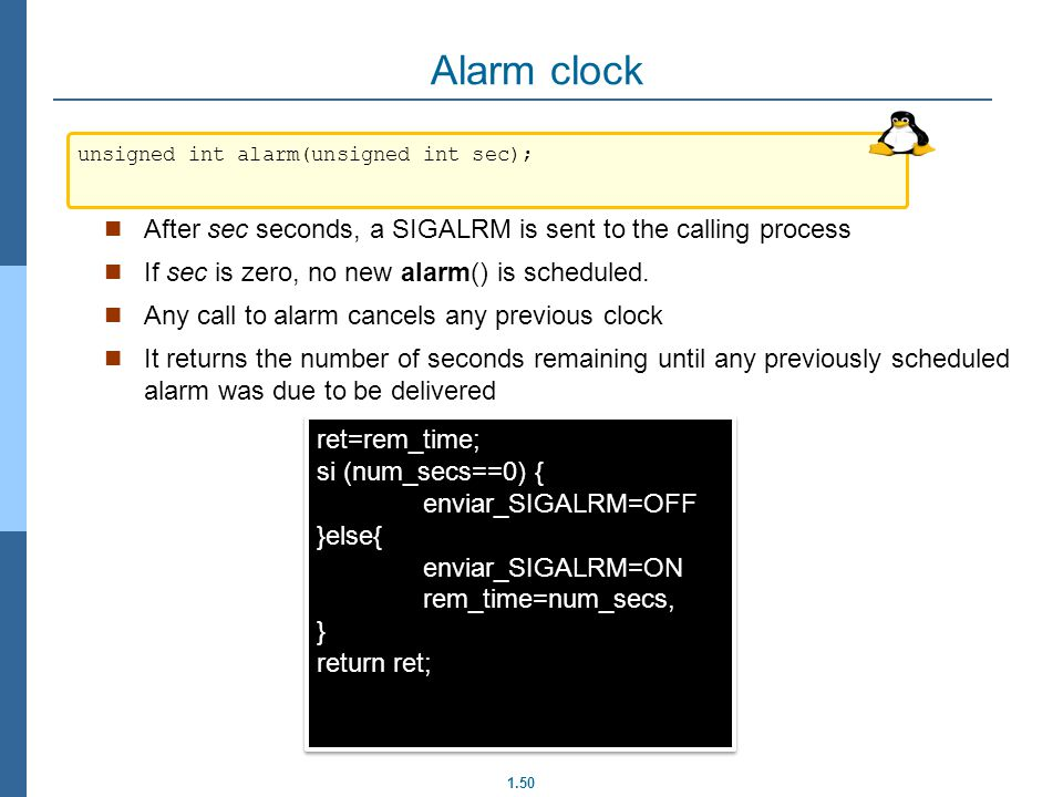 Alarm clock unsigned int alarm(unsigned int sec); After sec seconds, a SIGALRM is sent to the calling process.