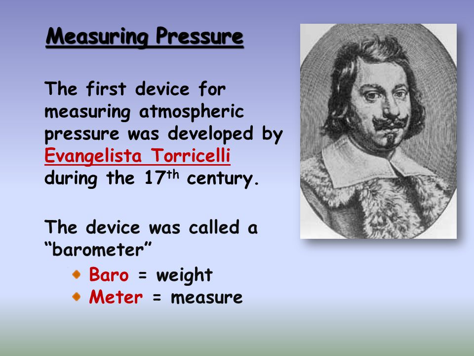Measuring Pressure The first device for measuring atmospheric