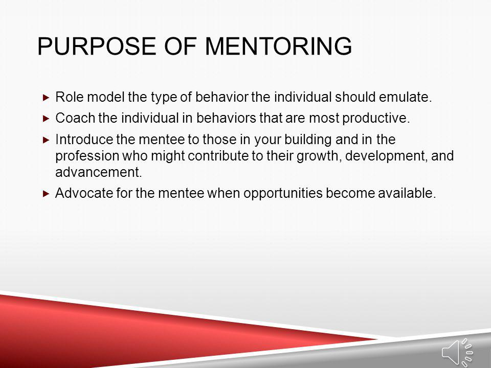 Purpose of Mentoring Role model the type of behavior the individual should emulate. Coach the individual in behaviors that are most productive.