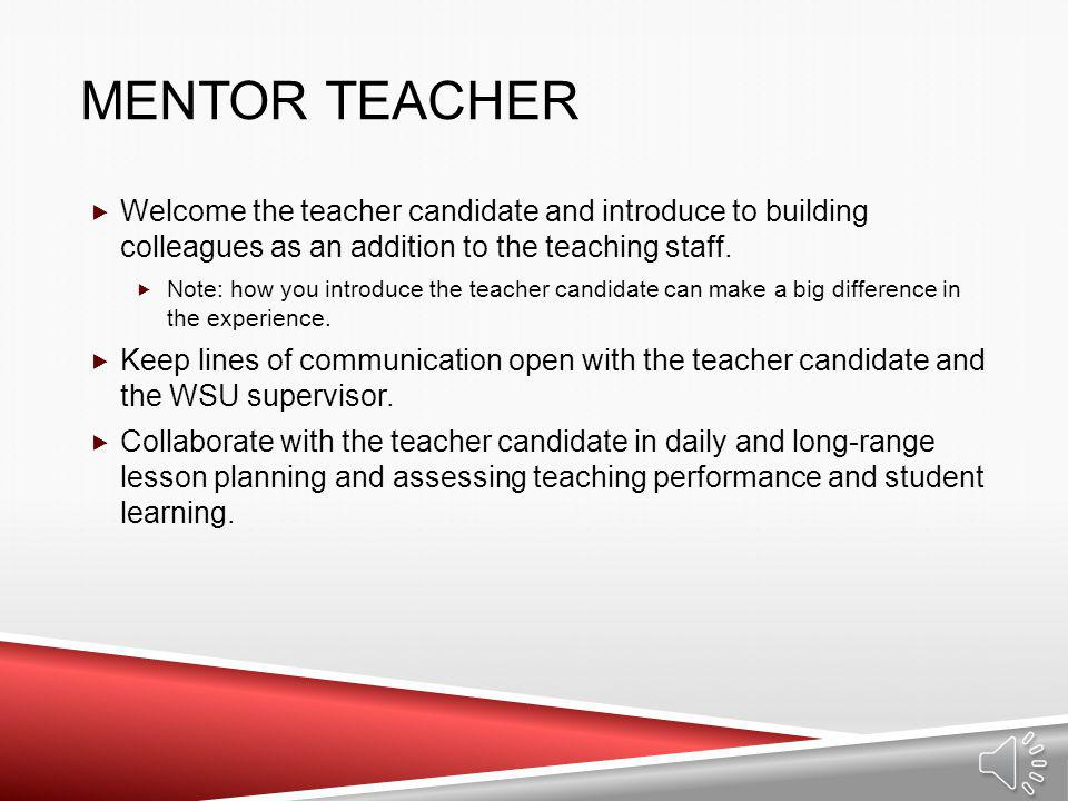 Mentor Teacher Welcome the teacher candidate and introduce to building colleagues as an addition to the teaching staff.