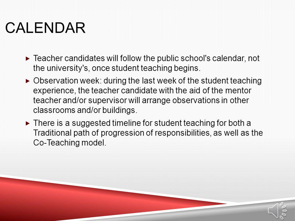Calendar Teacher candidates will follow the public school s calendar, not the university s, once student teaching begins.