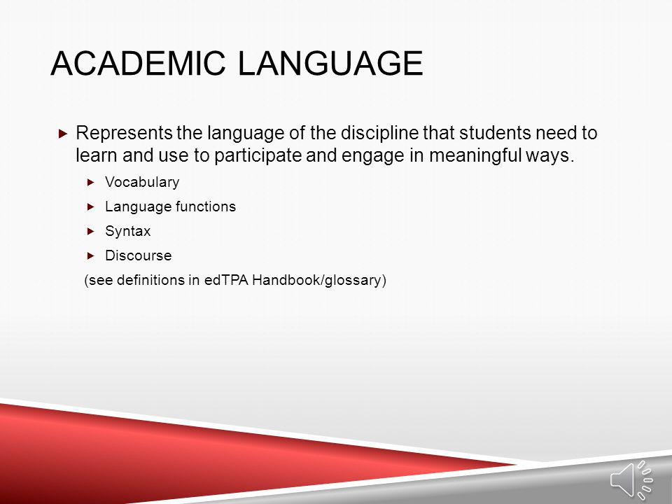 Academic Language Represents the language of the discipline that students need to learn and use to participate and engage in meaningful ways.