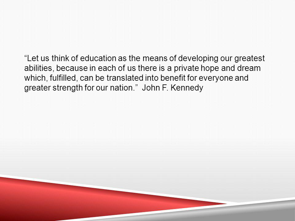 Let us think of education as the means of developing our greatest abilities, because in each of us there is a private hope and dream which, fulfilled, can be translated into benefit for everyone and greater strength for our nation. John F.