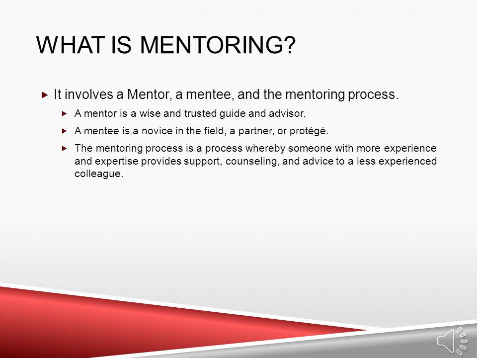 What is Mentoring It involves a Mentor, a mentee, and the mentoring process. A mentor is a wise and trusted guide and advisor.