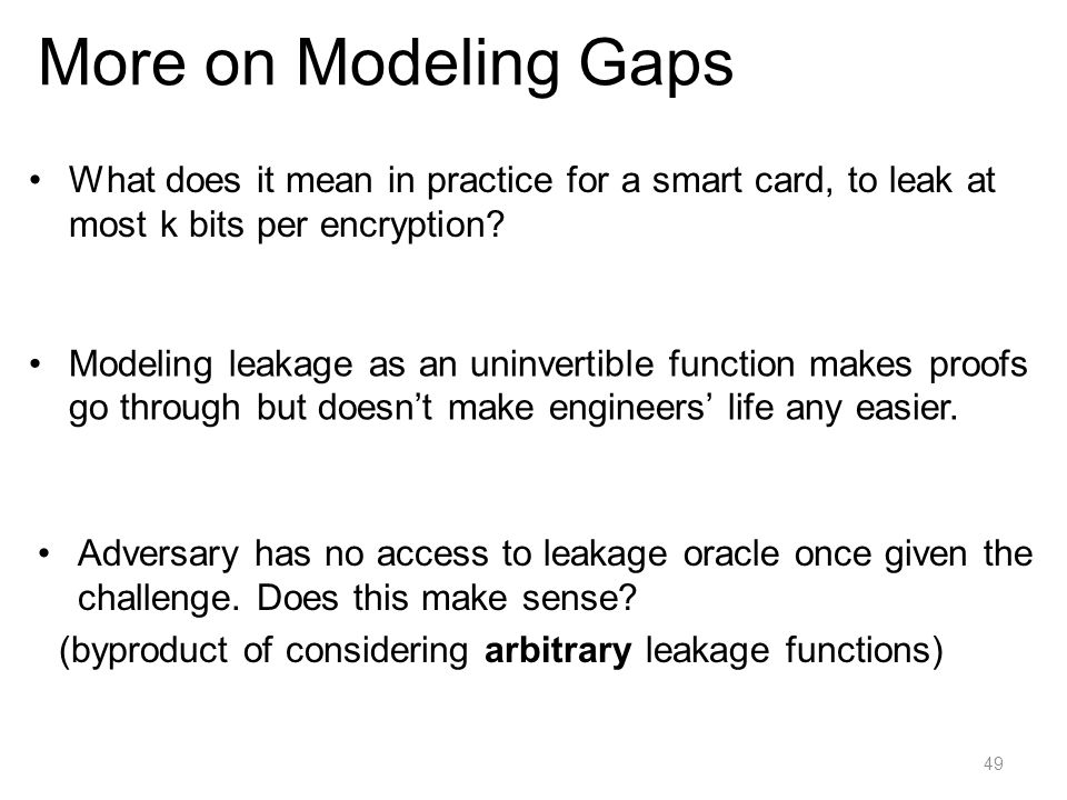 More on Modeling Gaps What does it mean in practice for a smart card, to leak at most k bits per encryption
