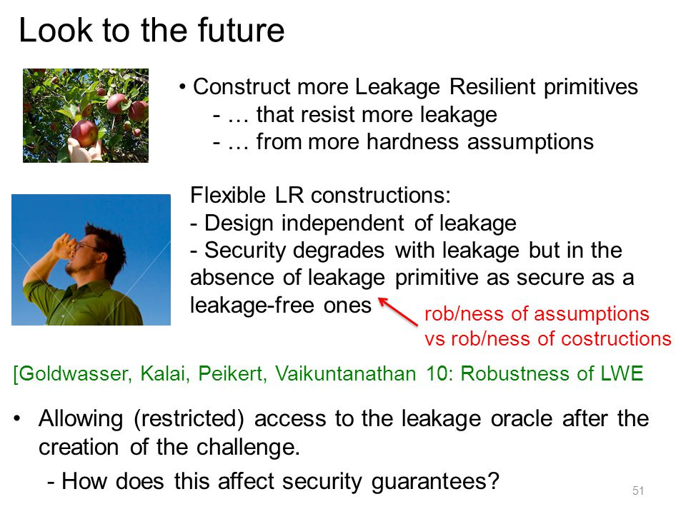 Look to the future Construct more Leakage Resilient primitives. … that resist more leakage. … from more hardness assumptions.
