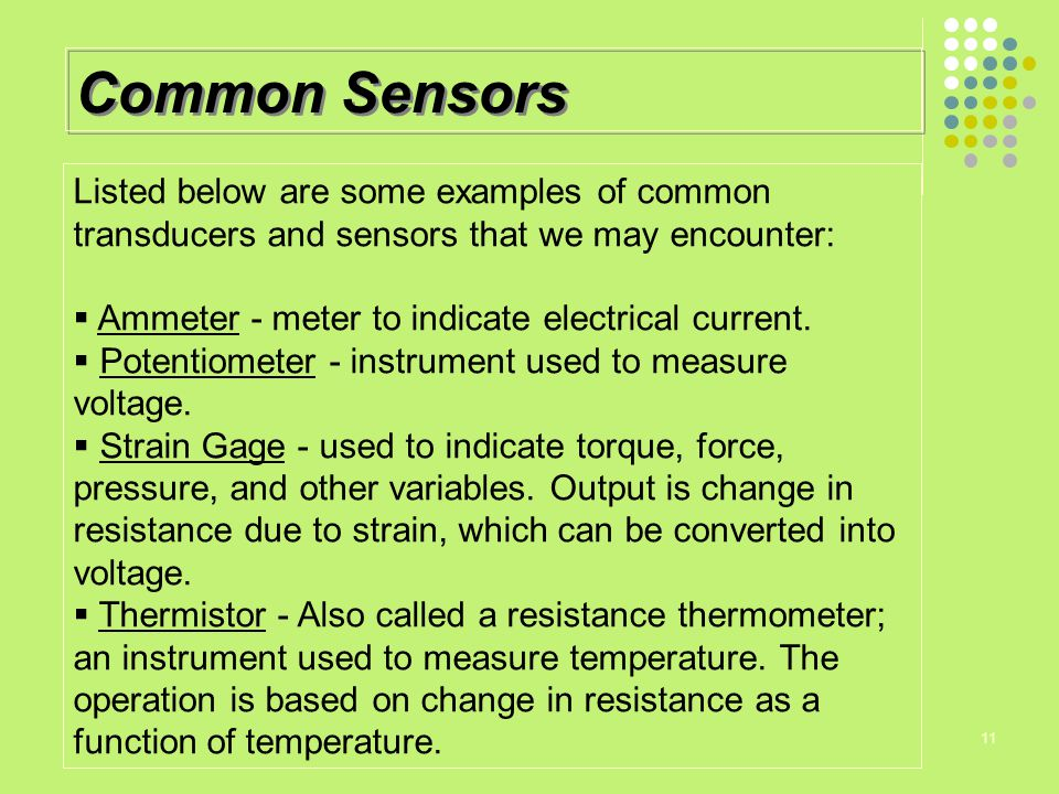 Common Sensors Listed below are some examples of common transducers and sensors that we may encounter: