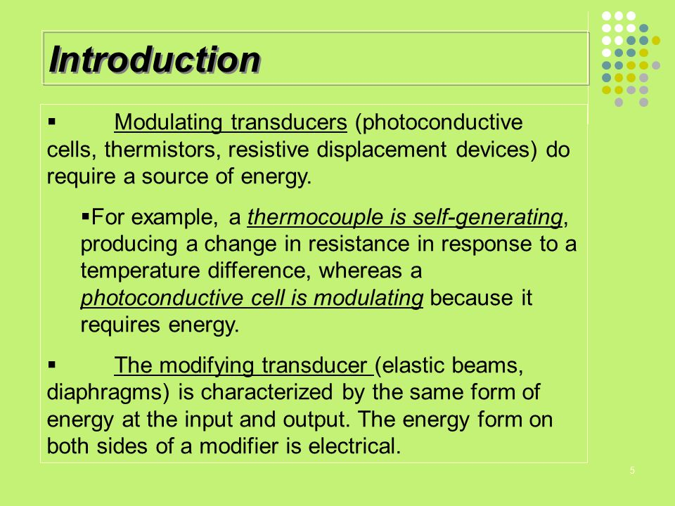 Introduction Modulating transducers (photoconductive cells, thermistors, resistive displacement devices) do require a source of energy.