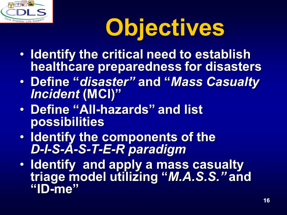Objectives Identify the critical need to establish healthcare preparedness for disasters. Define disaster and Mass Casualty Incident (MCI)