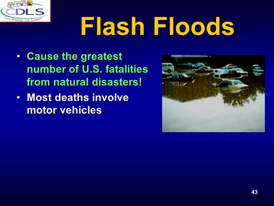 Flash Floods Cause the greatest number of U.S. fatalities from natural disasters! Most deaths involve motor vehicles.