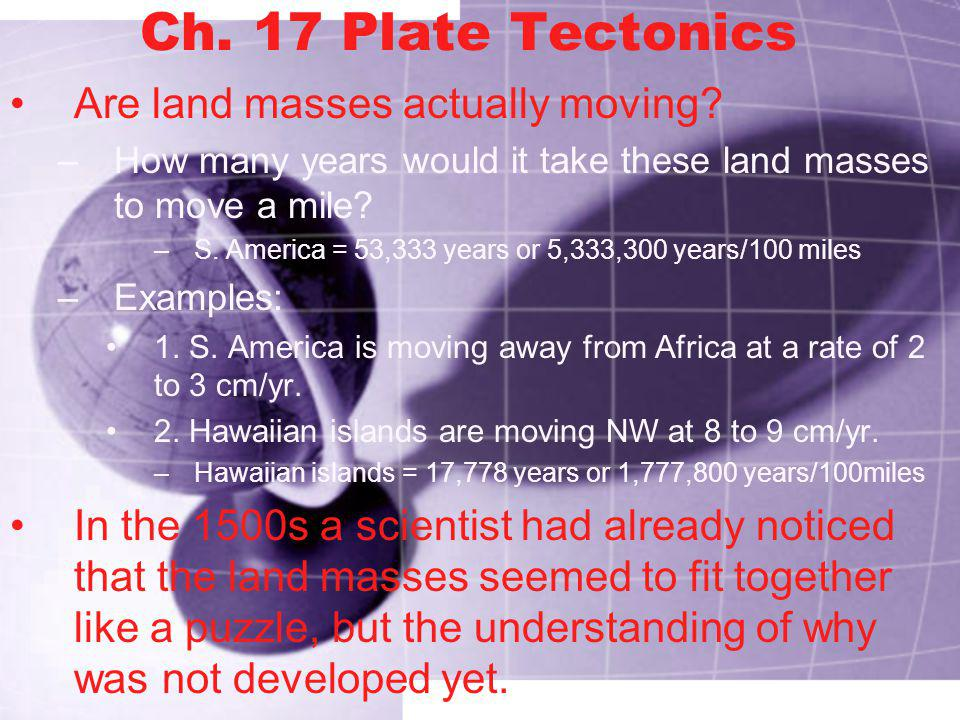 Ch. 17 Plate Tectonics Are land masses actually moving
