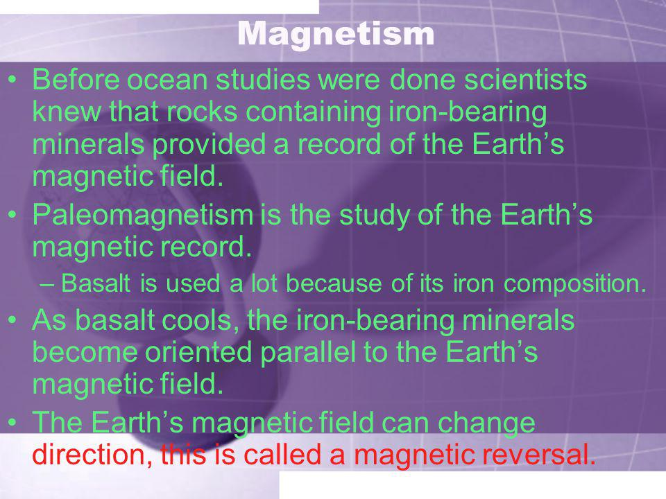 Magnetism Before ocean studies were done scientists knew that rocks containing iron-bearing minerals provided a record of the Earth's magnetic field.