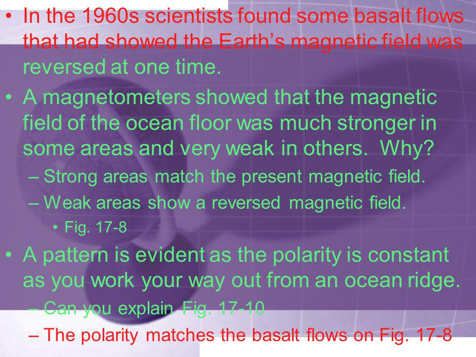 In the 1960s scientists found some basalt flows that had showed the Earth's magnetic field was reversed at one time.