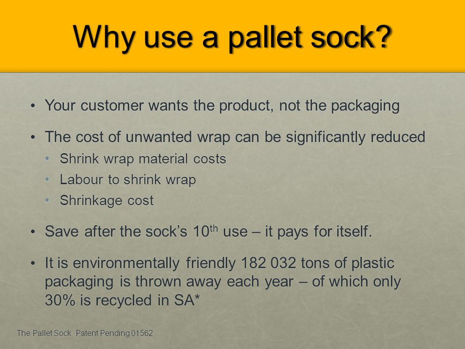 Why use a pallet sock Your customer wants the product, not the packaging. The cost of unwanted wrap can be significantly reduced.