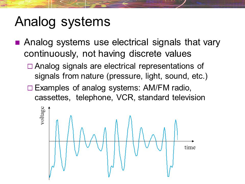 Analog systems Analog systems use electrical signals that vary continuously, not having discrete values.