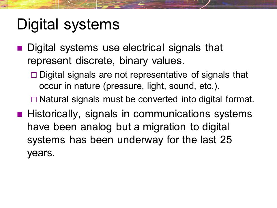 Digital systems Digital systems use electrical signals that represent discrete, binary values.