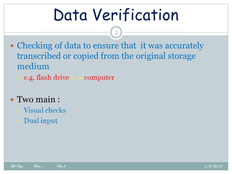 Data Verification Checking of data to ensure that it was accurately transcribed or copied from the original storage medium.