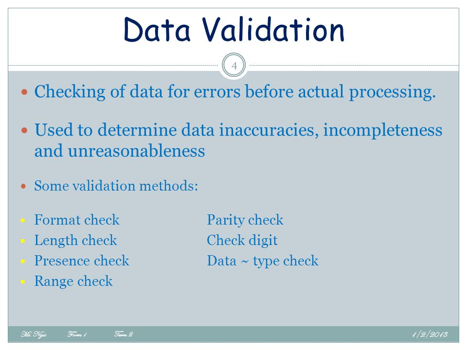 Data Validation Checking of data for errors before actual processing.