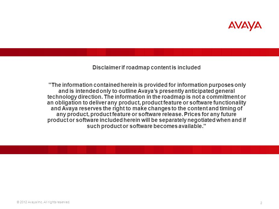 Disclaimer if roadmap content is included The information contained herein is provided for information purposes only and is intended only to outline Avaya's presently anticipated general technology direction.