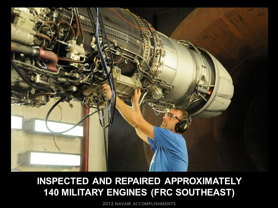INSPECTED AND repaired approximately 140 military engines (FRC southeast)