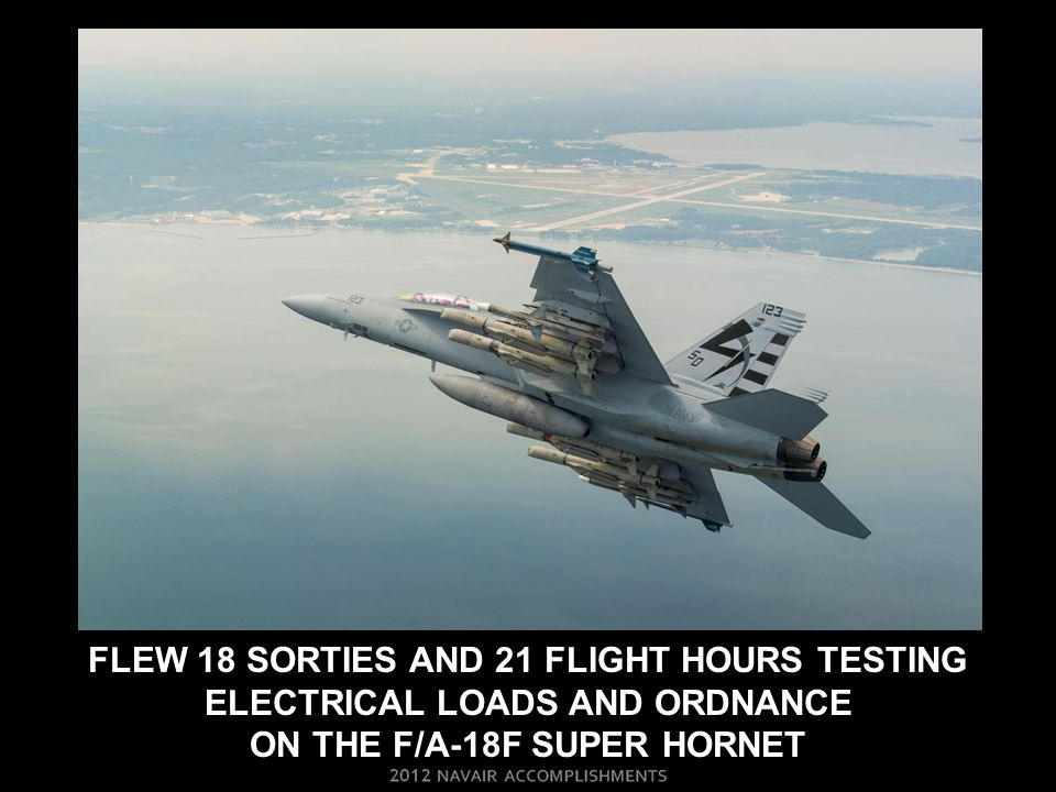 Flew 18 SORTIES and 21 FLIGHT HOURS TESTING electrical loadS AND ORDNANCE ON THE F/A-18F super hornet