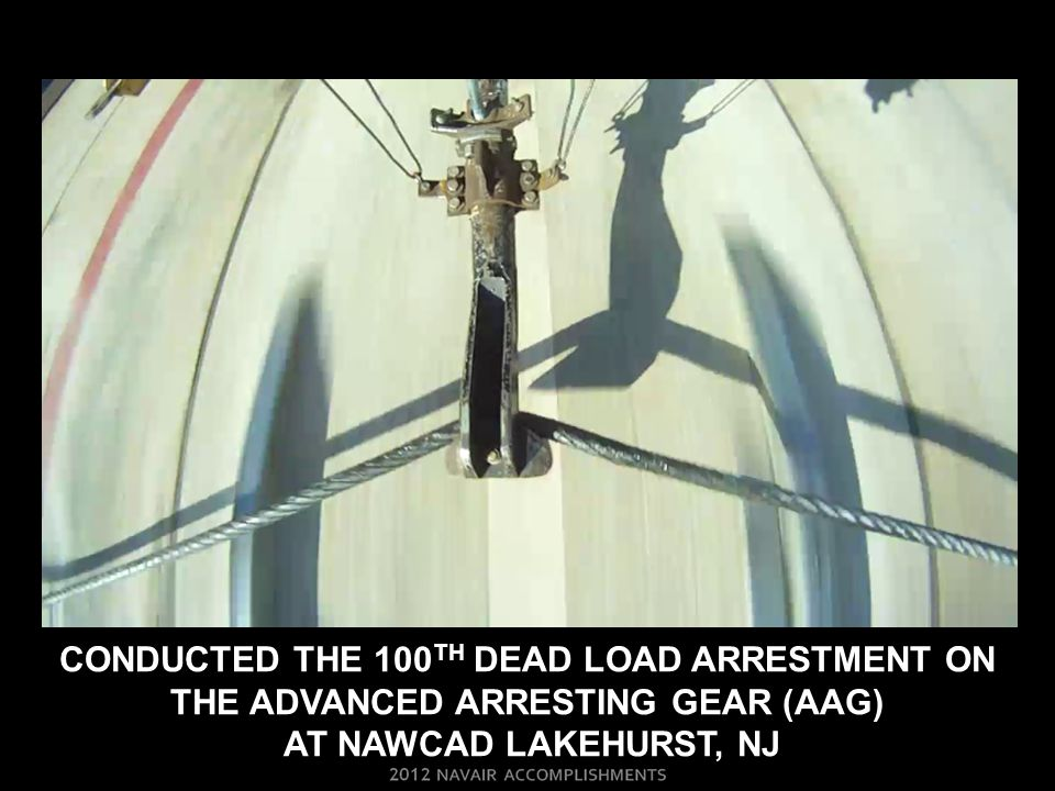 CONDUCTED THE 100TH DEAD LOAD ARRESTMENT ON THE ADVANCED ARRESTING GEAR (AAG) AT NAWCAD LAKEHURST, NJ