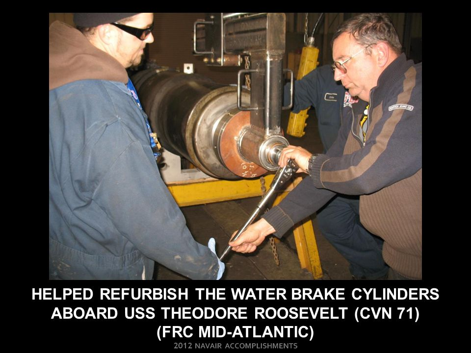 HELPED REFURBISH THE WATER BRAKE CYLINDERS ABOARD USS THEODORE ROOSEVELT (CVN 71) (FRC MID-ATLANTIC)