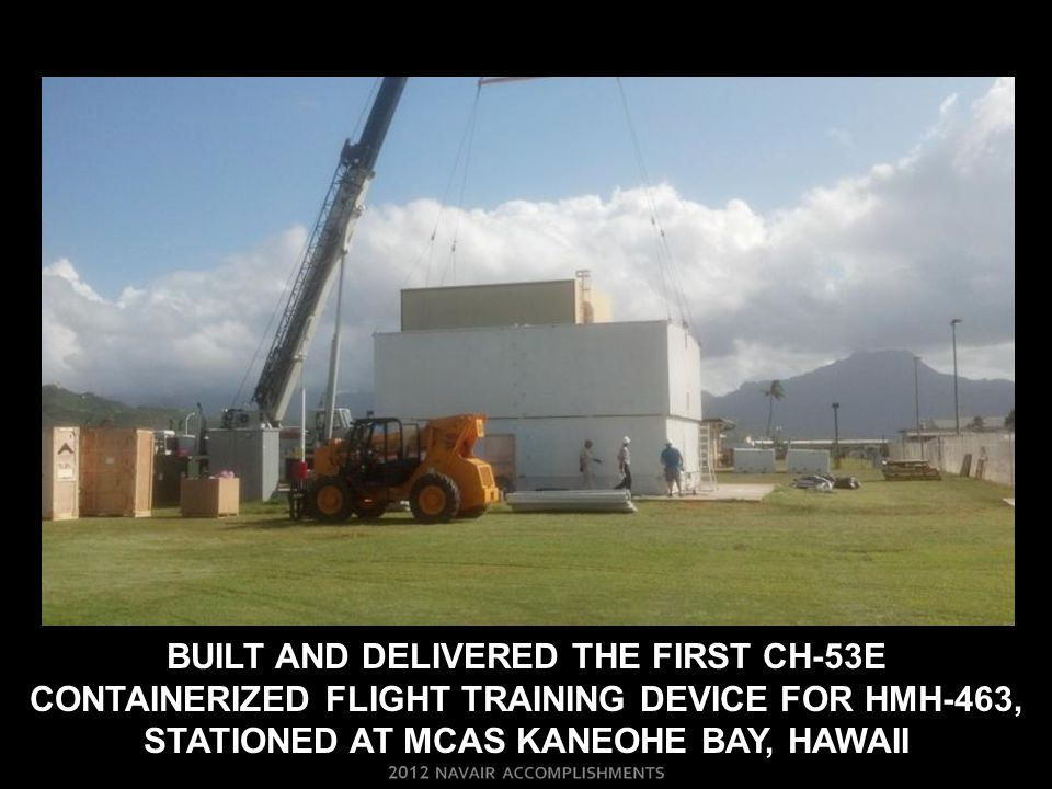 BUILT AND DELIVERED THE FIRST CH-53E CONTAINERIZED FLIGHT TRAINING DEVICE FOR HMH-463, STATIONED AT MCAS KANEOHE BAY, HAWAII