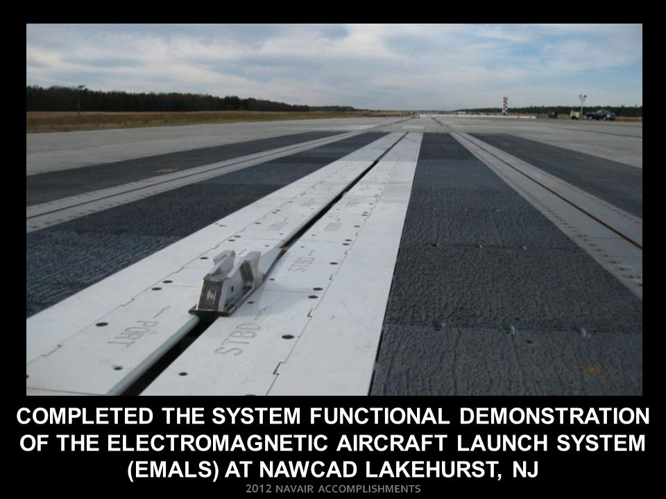 COMPLETED THE SYSTEM FUNCTIONAL DEMONSTRATION OF THE ELECTROMAGNETIC AIRCRAFT LAUNCH SYSTEM (EMALS) AT NAWCAD LAKEHURST, NJ