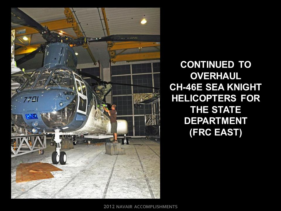 CONTINUED TO OVERHAUL CH-46E SEA KNIGHT HELICOPTERS FOR THE STATE DEPARTMENT (FRC EAST)