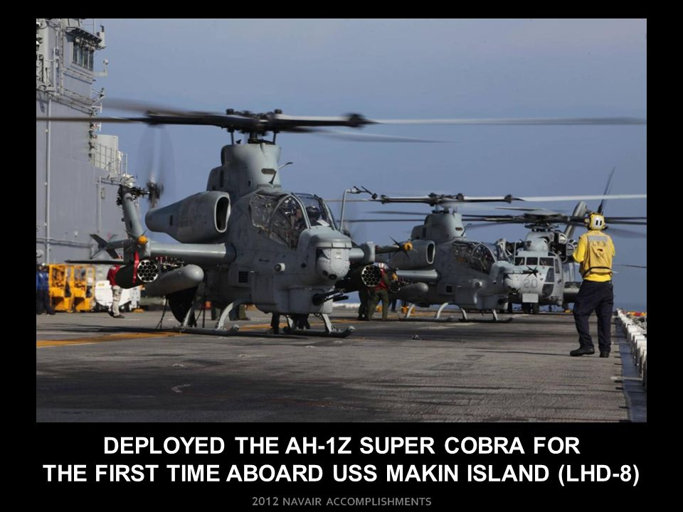 DEPLOYED THE AH-1Z SUPER COBRA FOR THE FIRST TIME ABOARD USS MAKIN ISLAND (LHD-8)