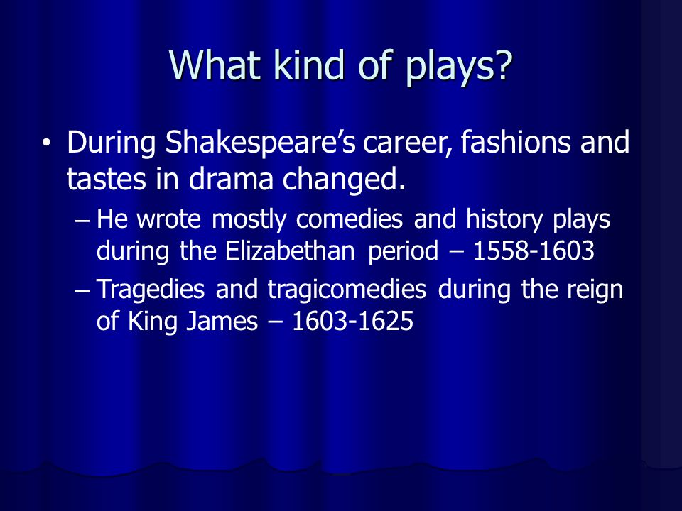 What kind of plays During Shakespeare's career, fashions and tastes in drama changed.