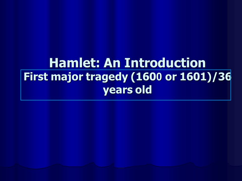 Hamlet: An Introduction First major tragedy (1600 or 1601)/36 years old