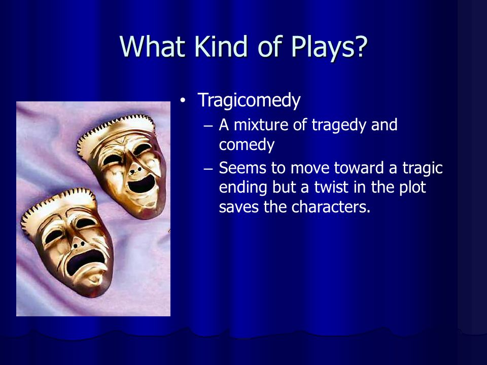 What Kind of Plays Tragicomedy A mixture of tragedy and comedy