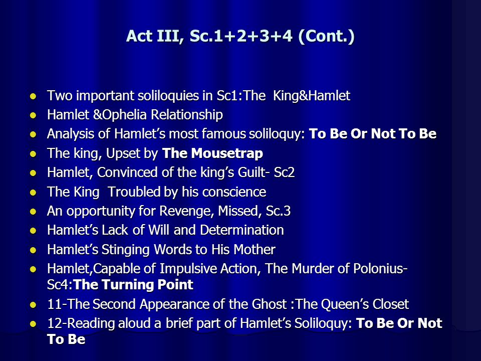 Act III, Sc.1+2+3+4 (Cont.) Two important soliloquies in Sc1:The King&Hamlet. Hamlet &Ophelia Relationship.