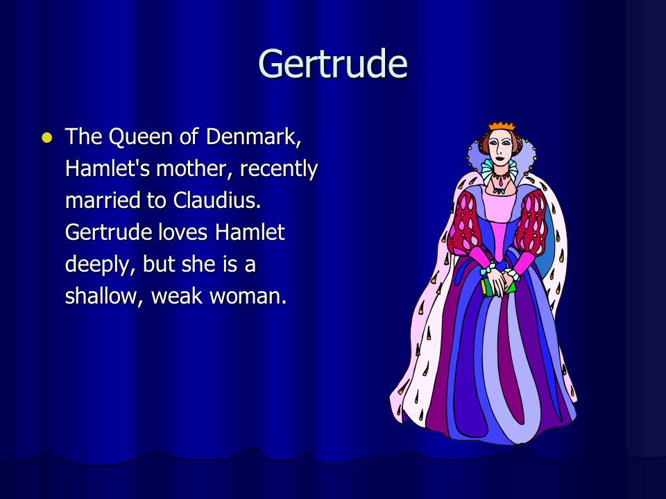 Gertrude The Queen of Denmark, Hamlet s mother, recently married to Claudius.