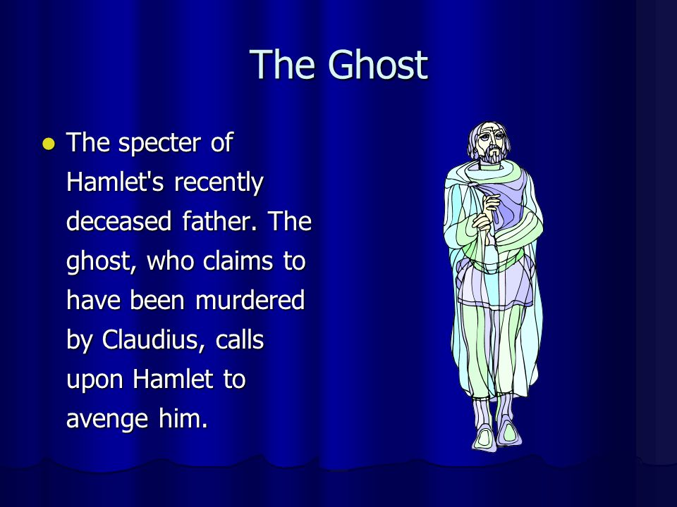 The Ghost The specter of Hamlet s recently deceased father.