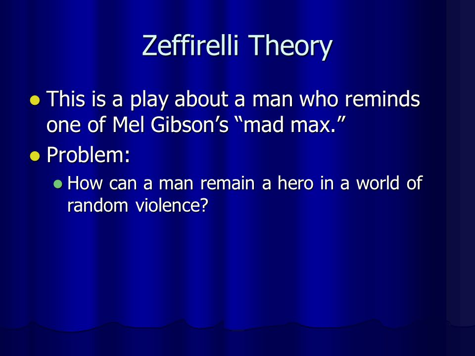 Zeffirelli Theory This is a play about a man who reminds one of Mel Gibson's mad max. Problem: